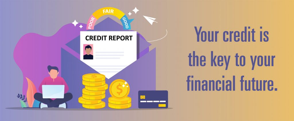 Your credit is the key to your financial future.