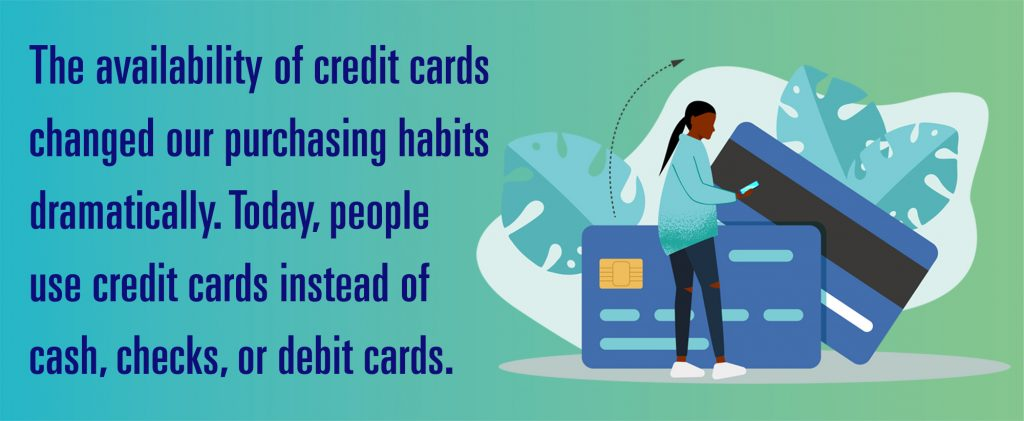 The availability of credit cards changed our purchasing habits dramatically. Today, people use credit cards instead of cash, checks, or debit cards increasing the average credit card debt.